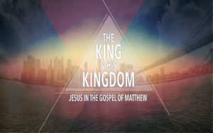 The King & His Kingdom: Jesus in the Gospel of Matthew